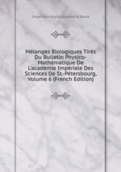 Imperatorskaia Akademia Nauk Melanges Biologiques Tires Du Bulletin Physico-Mathematique De L.academie Imperiale Des Sciences De St.-Petersbourg, Volume 6 (French Edition) melanges greco romains tires du bulletin de l academie imperiale des sciences de st petersbourg