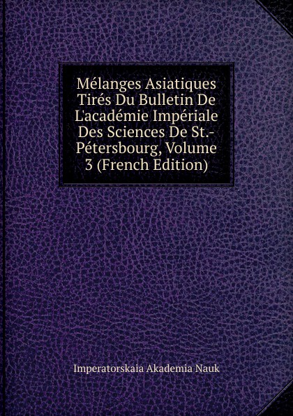 Imperatorskaia Akademia Nauk Melanges Asiatiques Tires Du Bulletin De L.academie Imperiale Des Sciences De St.-Petersbourg, Volume 3 (French Edition) melanges greco romains tires du bulletin de l academie imperiale des sciences de st petersbourg