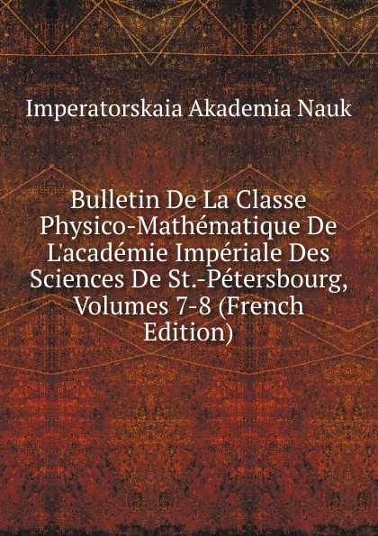 Imperatorskaia Akademia Nauk Bulletin De La Classe Physico-Mathematique De L.academie Imperiale Des Sciences De St.-Petersbourg, Volumes 7-8 (French Edition) imperatorskaia akademiia nauk russia bulletin de l academie imperiale des sciences de st petersbourg 33