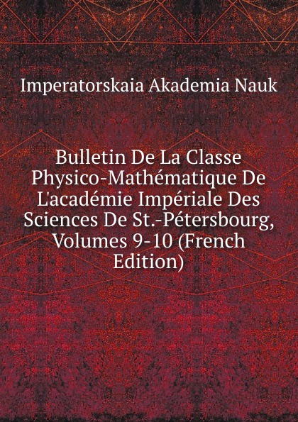 Imperatorskaia Akademia Nauk Bulletin De La Classe Physico-Mathematique De L.academie Imperiale Des Sciences De St.-Petersbourg, Volumes 9-10 (French Edition) imperatorskaia akademiia nauk russia bulletin de l academie imperiale des sciences de st petersbourg 33