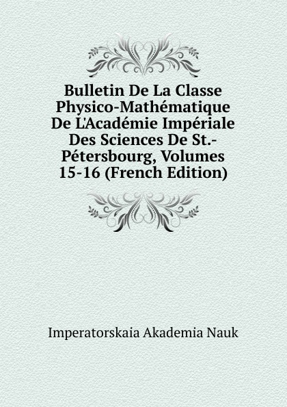 Imperatorskaia Akademia Nauk Bulletin De La Classe Physico-Mathematique De L.Academie Imperiale Des Sciences De St.-Petersbourg, Volumes 15-16 (French Edition) imperatorskaia akademiia nauk russia bulletin de l academie imperiale des sciences de st petersbourg 33