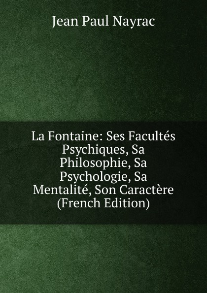 Фото - Jean Paul Nayrac La Fontaine: Ses Facultes Psychiques, Sa Philosophie, Sa Psychologie, Sa Mentalite, Son Caractere (French Edition) jean paul gaultier le male