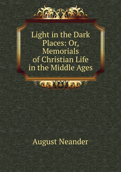 August Neander Light in the Dark Places: Or, Memorials of Christian Life in the Middle Ages цена и фото