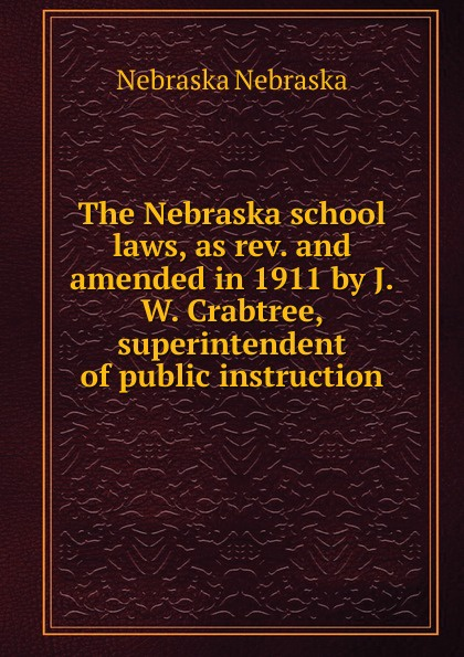 Nebraska The school laws, as rev. and amended in 1911 by J.W. Crabtree, superintendent of public instruction