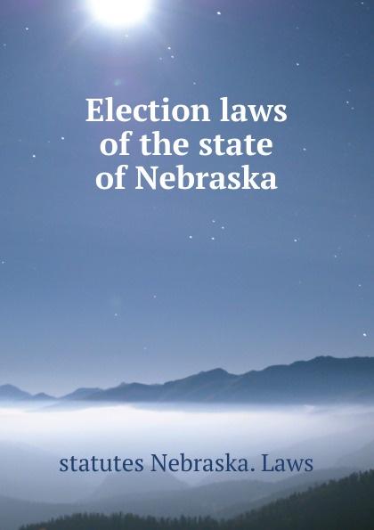 statutes Nebraska. Laws Election laws of the state Nebraska