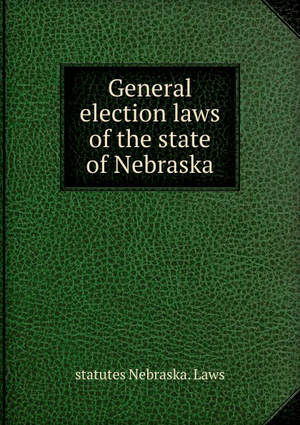 statutes Nebraska. Laws General election laws of the state Nebraska