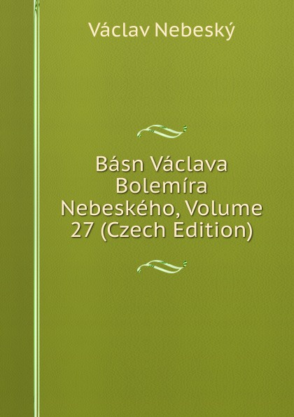 Vaclav Nebesky Basn Vaclava Bolemira Nebeskeho, Volume 27 (Czech Edition) václav olc prvosenky basn czech edition