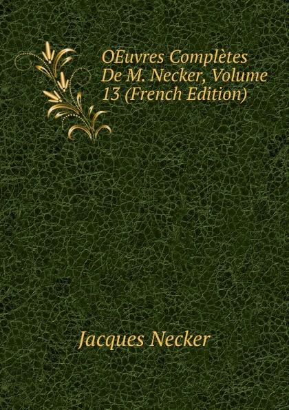 Jacques Necker OEuvres Completes De M. Necker, Volume 13 (French Edition) jacques necker oeuvres complètes t 13