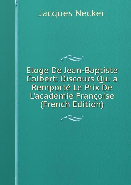 Фото - Jacques Necker Eloge De Jean-Baptiste Colbert: Discours Qui a Remporte Le Prix De L.academie Francoise (French Edition) jean paul gaultier le male