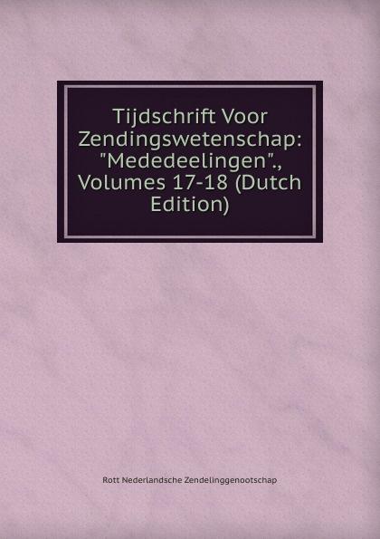 Rott Nederlandsche Zendelinggenootschap Tijdschrift Voor Zendingswetenschap: Mededeelingen., Volumes 17-18 (Dutch Edition) петерсон людмила георгиевна раз ступенька два ступенька метод реком