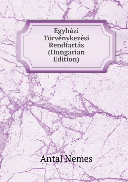 Antal Nemes Egyhazi Torvenykezesi Rendtartas (Hungarian Edition) csoma józsef abauj torna varmegye nemes csaladjai hungarian edition