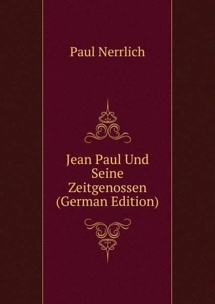 Фото - Paul Nerrlich Jean Paul Und Seine Zeitgenossen (German Edition) jean paul gaultier le male