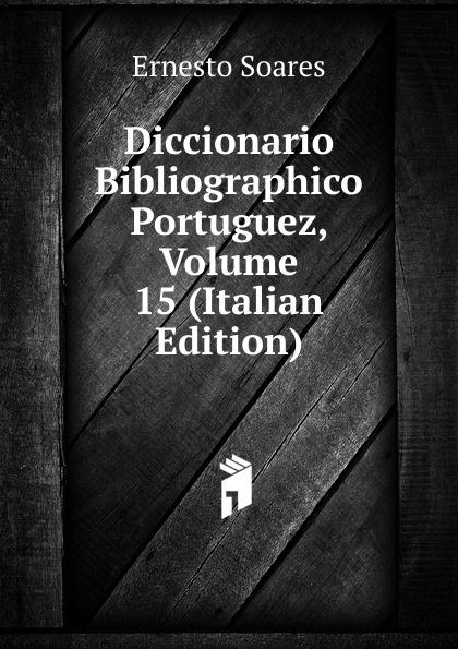 Ernesto Soares Diccionario Bibliographico Portuguez, Volume 15 (Italian Edition) innocencio francisco da silva diccionario bibliographico portuguez vol 3 estudos classic reprint