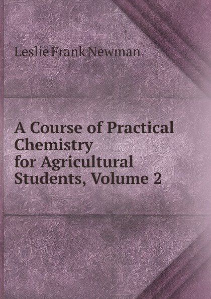 Leslie Frank Newman A Course of Practical Chemistry for Agricultural Students, Volume 2