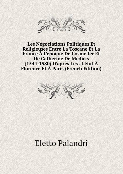 Eletto Palandri Les Negociations Politiques Et Religieuses Entre La Toscane Et La France A L.epoque De Cosme Ier Et De Catherine De Medicis (1544-1580) D.apres Les . L.etat A Florence Et A Paris (French Edition) eletto el326w02 1