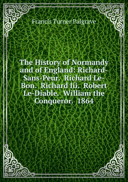 Francis Turner Palgrave The History of Normandy and England: Richard-Sans-Peur. Richard Le-Bon. Iii. Robert Le-Diable. William the Conqueror. 1864