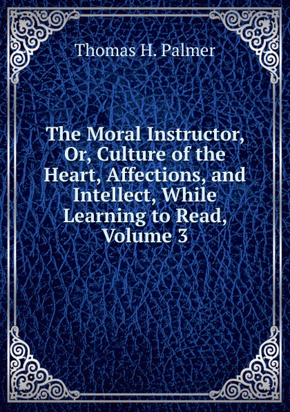 The Moral Instructor, Or, Culture of the Heart, Affections, and Intellect, While Learning to Read, Volume 3
