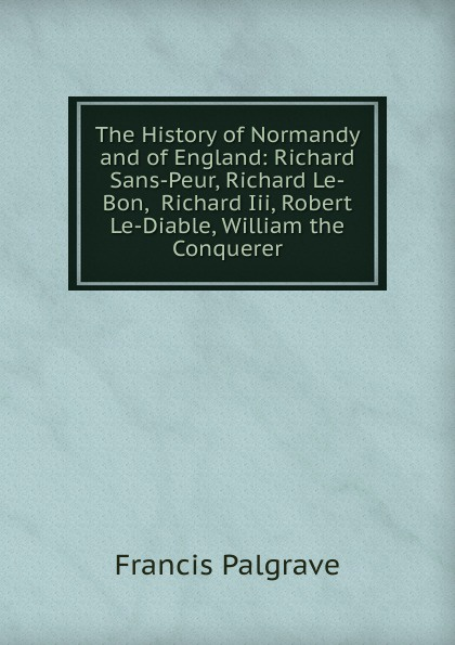 Francis Palgrave The History of Normandy and England: Richard Sans-Peur, Le-Bon, Iii, Robert Le-Diable, William the Conquerer