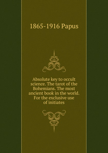 Фото - 1865-1916 Papus Absolute key to occult science. The tarot of the Bohemians. The most ancient book in the world. For the exclusive use of initiates the bohemians