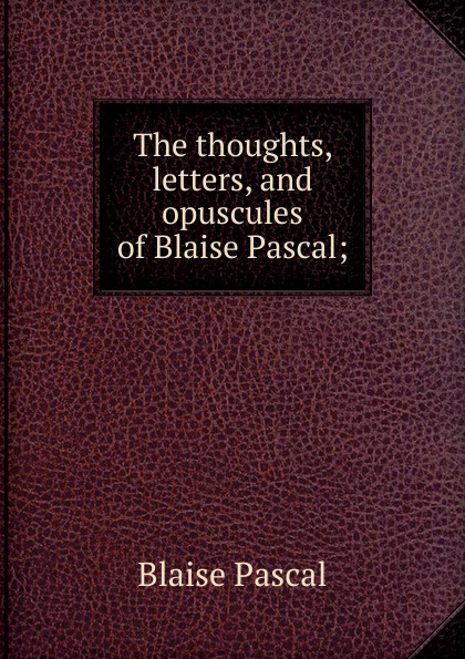Blaise Pascal The thoughts, letters, and opuscules of Blaise Pascal; blaise pascal the provincial letters of blaise pascal