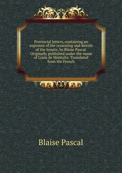 Blaise Pascal Provincial letters, containing an exposure of the reasoning and morals of the Jesuits, by Blaise Pascal. Originally published under the name of Louis de Montalte. Translated from the French blaise pascal the provincial letters of blaise pascal