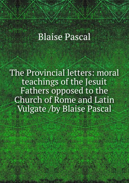 Blaise Pascal The Provincial letters: moral teachings of the Jesuit Fathers opposed to the Church of Rome and Latin Vulgate /by Blaise Pascal blaise pascal the provincial letters of blaise pascal