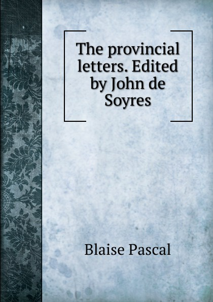 Blaise Pascal The provincial letters. Edited by John de Soyres blaise pascal the provincial letters of blaise pascal