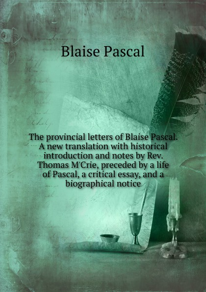 Blaise Pascal The provincial letters of Blaise Pascal. A new translation with historical introduction and notes by Rev. Thomas M.Crie, preceded by a life of Pascal, a critical essay, and a biographical notice blaise pascal the provincial letters of blaise pascal