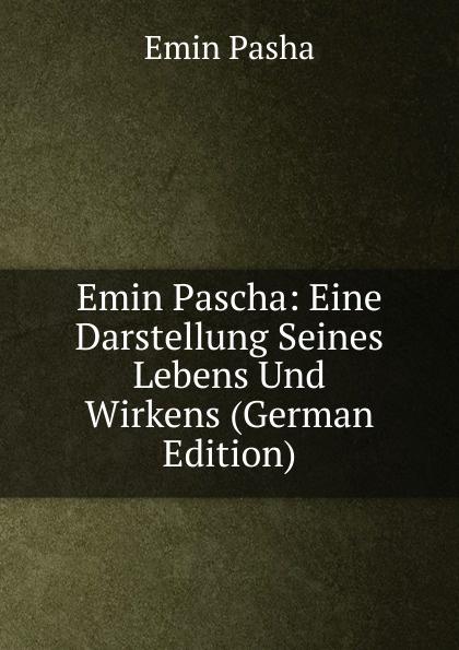 Emin Pasha Emin Pascha: Eine Darstellung Seines Lebens Und Wirkens (German Edition) georg schweitzer emin pascha eine darstellung seines lebens und wirkens classic reprint