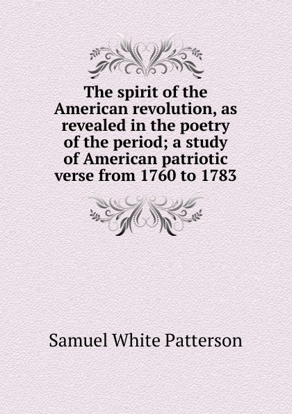 Samuel White Patterson The spirit of the American revolution, as revealed in the poetry of the period; a study of American patriotic verse from 1760 to 1783 цены