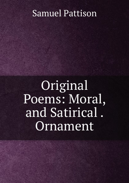 Samuel Pattison Original Poems: Moral, and Satirical . Ornament samuel c stevens collectanea or select poems moral humorous melodious plaintive satirical sentimental and miscellaneous