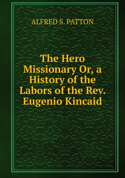 The Hero Missionary Or, a History of the Labors of the Rev. Eugenio Kincaid