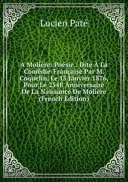 Lucien Paté A Moliere: Poesie : Dite La Comedie-Francaise Par M. Coquelin, Le 15 Janvier 1876, Pour 254E Anniversaire De Naissance Moliere (French Edition)