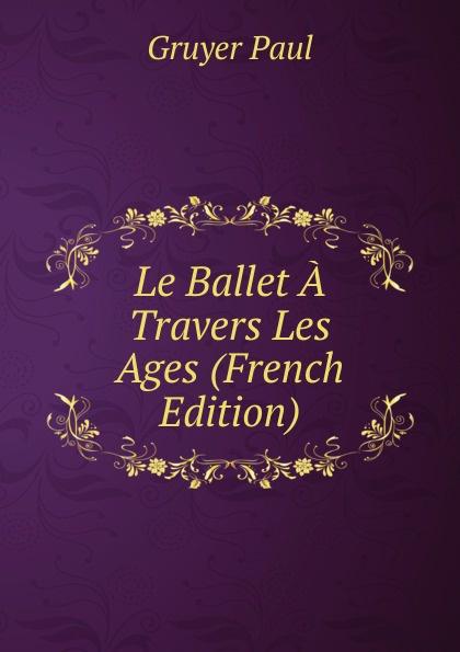 Фото - Gruyer Paul Le Ballet A Travers Les Ages (French Edition) jean paul gaultier le male