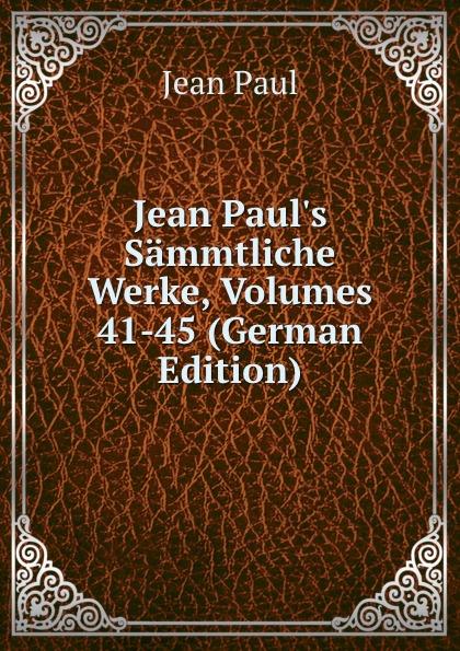 J. Paul Jean Paul.s Sammtliche Werke, Volumes 41-45 (German Edition)