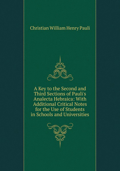 Christian William Henry Pauli A Key to the Second and Third Sections of Pauli.s Analecta Hebraica: With Additional Critical Notes for the Use of Students in Schools and Universities aristophanis ranae the clouds of aristophanes with notes critical and explanatory adapted to the use of schools and universities