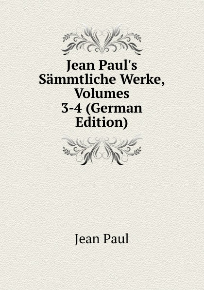 J. Paul Jean Paul.s Sammtliche Werke, Volumes 3-4 (German Edition)