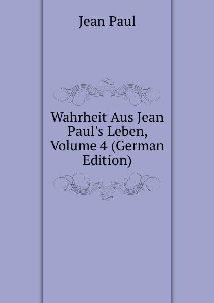 Фото - J. Paul Wahrheit Aus Jean Paul.s Leben, Volume 4 (German Edition) jean paul gaultier le male