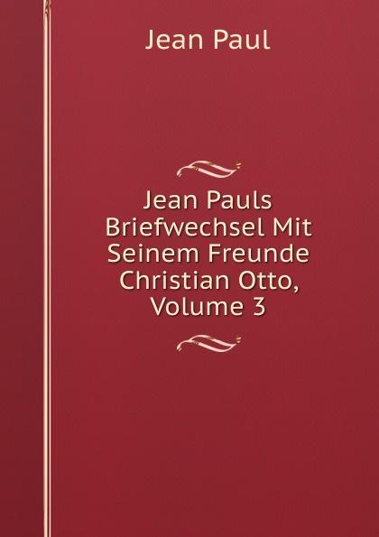 Фото - J. Paul Jean Pauls Briefwechsel Mit Seinem Freunde Christian Otto, Volume 3 jean paul gaultier le male