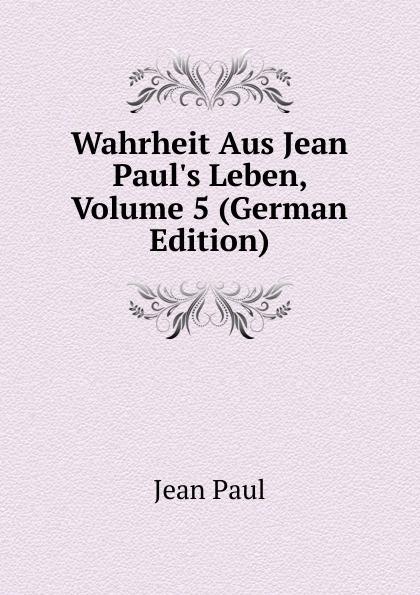 Фото - J. Paul Wahrheit Aus Jean Paul.s Leben, Volume 5 (German Edition) jean paul gaultier le male