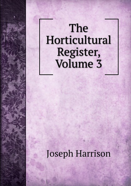 Joseph Harrison The Horticultural Register, Volume 3 joseph paxton the horticultural register 4