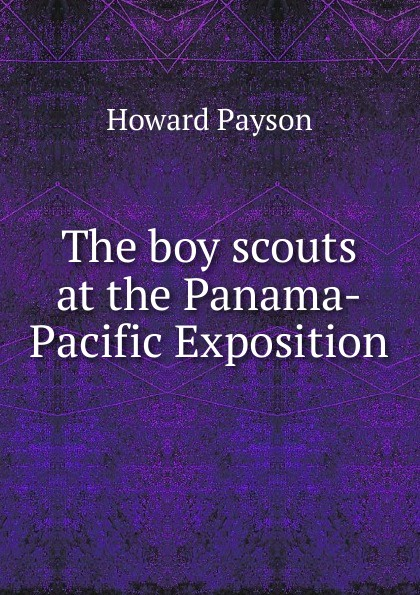 Howard Payson The boy scouts at the Panama-Pacific Exposition goldfrap john henry the boy scouts at the panama pacific exposition