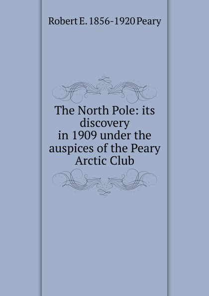 Фото Robert E. 1856-1920 Peary The North Pole: its discovery in 1909 under the auspices of the Peary Arctic Club