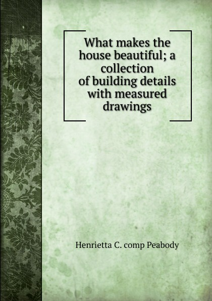 Henrietta C. comp Peabody What makes the house beautiful; a collection of building details with measured drawings fashion details 4000 drawings