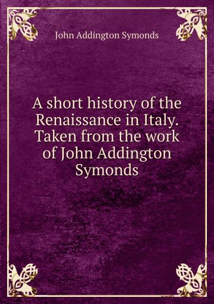 John Addington Symonds A short history of the Renaissance in Italy. Taken from the work of John Addington Symonds john addington symonds john addington symonds a biography