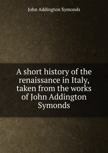 John Addington Symonds A short history of the renaissance in Italy, taken from the works of John Addington Symonds john addington symonds john addington symonds a biography