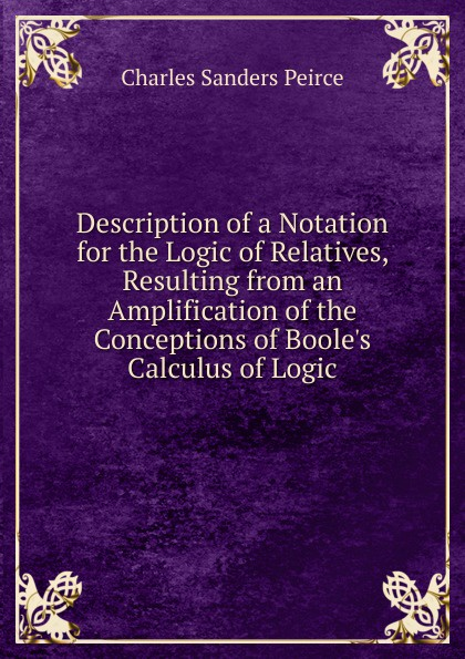 Charles Sanders Peirce Description of a Notation for the Logic of Relatives, Resulting from an Amplification of the Conceptions of Boole.s Calculus of Logic charles sanders peirce reasoning
