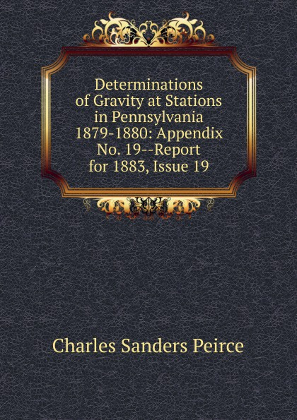 Charles Sanders Peirce Determinations of Gravity at Stations in Pennsylvania 1879-1880: Appendix No. 19--Report for 1883, Issue 19 charles sanders peirce reasoning