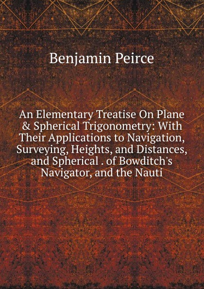 Benjamin Peirce An Elementary Treatise On Plane . Spherical Trigonometry: With Their Applications to Navigation, Surveying, Heights, and Distances, and Spherical . of Bowditch.s Navigator, and the Nauti nauti and wild
