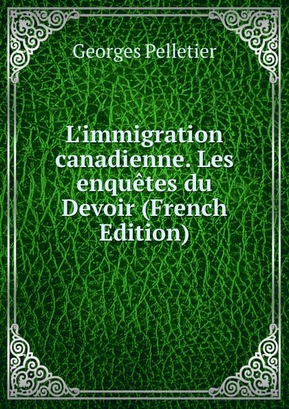 Georges Pelletier L.immigration canadienne. Les enquetes du Devoir (French Edition) les enquetes d anatole bristol